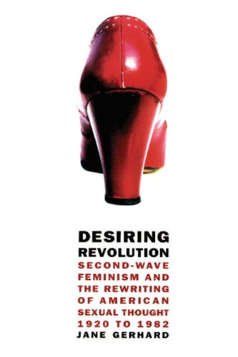 Desiring Revolution - Second-Wave Feminism and the Rewriting of American Sexual Thought - 1920 to 1982 - Book Cover